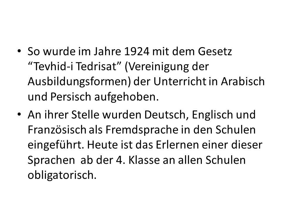 So wurde im Jahre 1924 mit dem Gesetz Tevhid-i Tedrisat (Vereinigung der Ausbildungsformen) der Unterricht in Arabisch und Persisch aufgehoben.