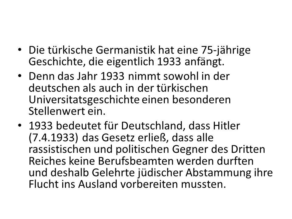Die türkische Germanistik hat eine 75-jährige Geschichte, die eigentlich 1933 anfängt. Denn das Jahr 1933 nimmt sowohl in der deutschen als auch in de