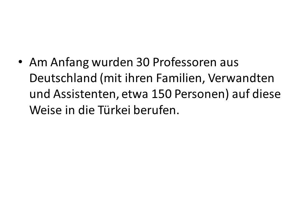 Am Anfang wurden 30 Professoren aus Deutschland (mit ihren Familien, Verwandten und Assistenten, etwa 150 Personen) auf diese Weise in die Türkei berufen.