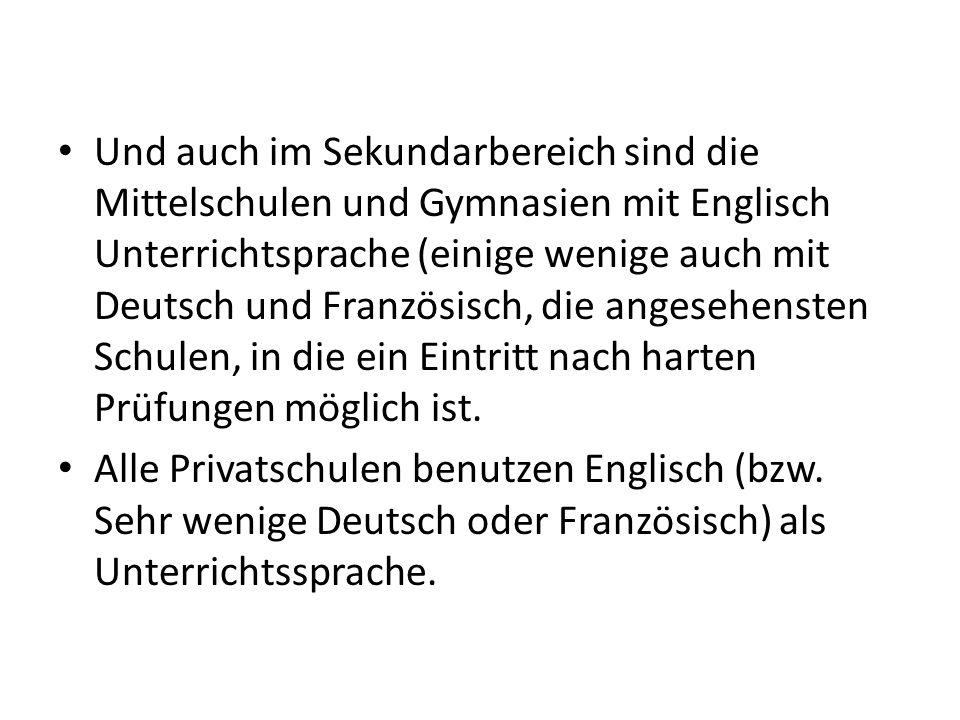 Und auch im Sekundarbereich sind die Mittelschulen und Gymnasien mit Englisch Unterrichtsprache (einige wenige auch mit Deutsch und Französisch, die a
