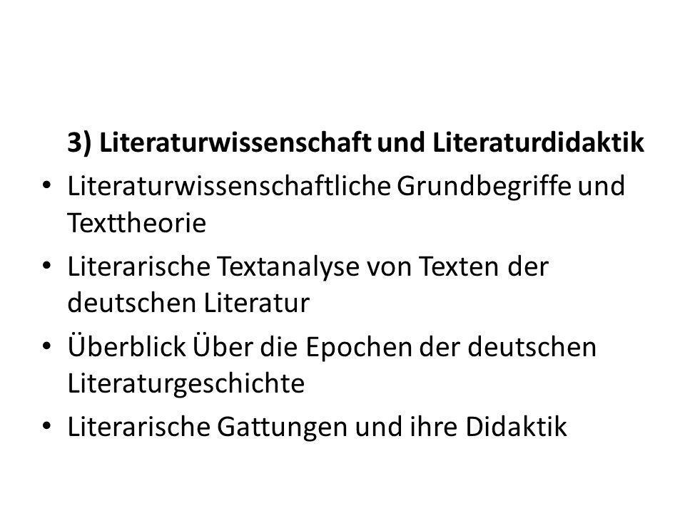 3) Literaturwissenschaft und Literaturdidaktik Literaturwissenschaftliche Grundbegriffe und Texttheorie Literarische Textanalyse von Texten der deutschen Literatur Überblick Über die Epochen der deutschen Literaturgeschichte Literarische Gattungen und ihre Didaktik