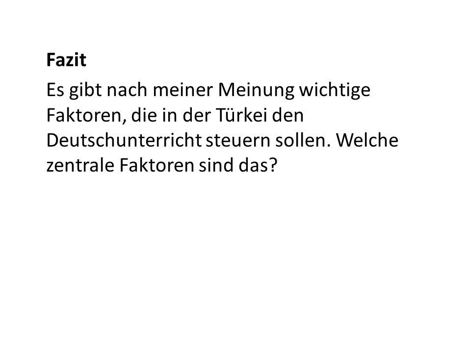 Fazit Es gibt nach meiner Meinung wichtige Faktoren, die in der Türkei den Deutschunterricht steuern sollen. Welche zentrale Faktoren sind das?