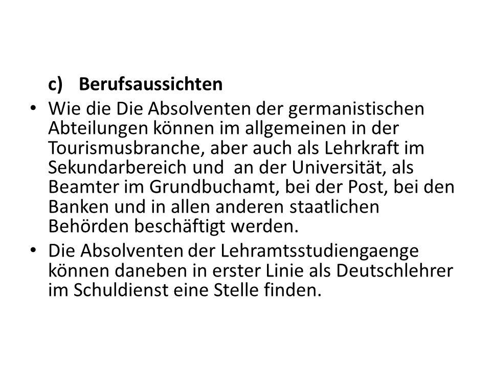 c)Berufsaussichten Wie die Die Absolventen der germanistischen Abteilungen können im allgemeinen in der Tourismusbranche, aber auch als Lehrkraft im Sekundarbereich und an der Universität, als Beamter im Grundbuchamt, bei der Post, bei den Banken und in allen anderen staatlichen Behörden beschäftigt werden.