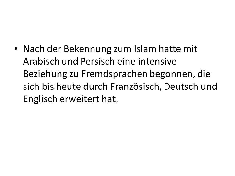 Nach der Bekennung zum Islam hatte mit Arabisch und Persisch eine intensive Beziehung zu Fremdsprachen begonnen, die sich bis heute durch Französisch,