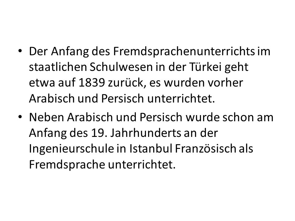 Der Anfang des Fremdsprachenunterrichts im staatlichen Schulwesen in der Türkei geht etwa auf 1839 zurück, es wurden vorher Arabisch und Persisch unterrichtet.