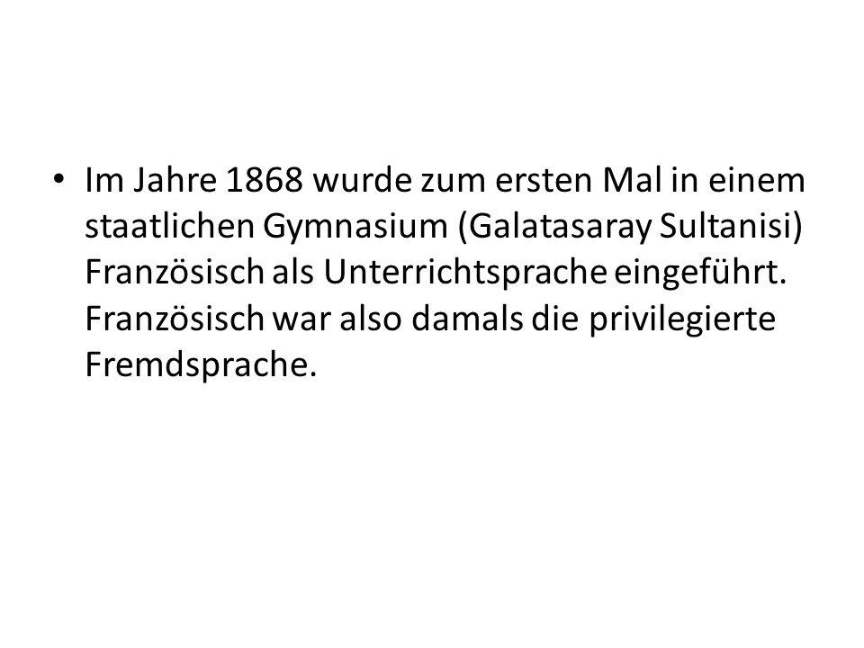 Im Jahre 1868 wurde zum ersten Mal in einem staatlichen Gymnasium (Galatasaray Sultanisi) Französisch als Unterrichtsprache eingeführt. Französisch wa