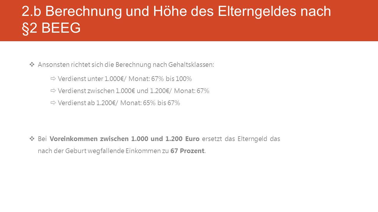 2.b Berechnung und Höhe des Elterngeldes nach §2 BEEG  Ansonsten richtet sich die Berechnung nach Gehaltsklassen:  Verdienst unter 1.000€/ Monat: 67% bis 100%  Verdienst zwischen 1.000€ und 1.200€/ Monat: 67%  Verdienst ab 1.200€/ Monat: 65% bis 67%  Bei Voreinkommen zwischen 1.000 und 1.200 Euro ersetzt das Elterngeld das nach der Geburt wegfallende Einkommen zu 67 Prozent.