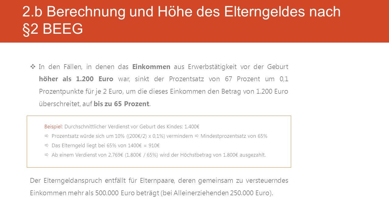 2.b Berechnung und Höhe des Elterngeldes nach §2 BEEG  In den Fällen, in denen das Einkommen aus Erwerbstätigkeit vor der Geburt höher als 1.200 Euro war, sinkt der Prozentsatz von 67 Prozent um 0,1 Prozentpunkte für je 2 Euro, um die dieses Einkommen den Betrag von 1.200 Euro überschreitet, auf bis zu 65 Prozent.