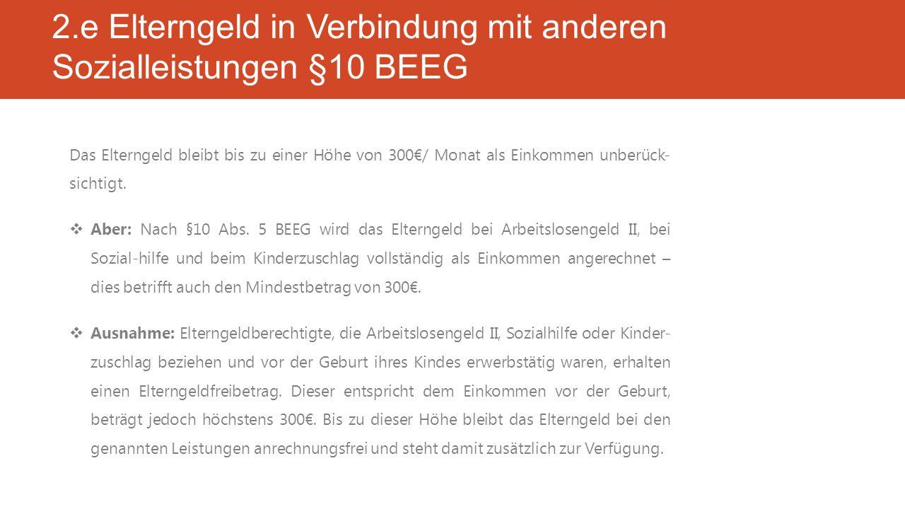 2.e Elterngeld in Verbindung mit anderen Sozialleistungen §10 BEEG Das Elterngeld bleibt bis zu einer Höhe von 300€/ Monat als Einkommen unberück- sichtigt.