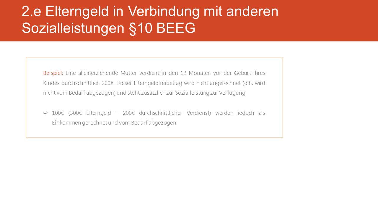2.e Elterngeld in Verbindung mit anderen Sozialleistungen §10 BEEG Beispiel: Eine alleinerziehende Mutter verdient in den 12 Monaten vor der Geburt ihres Kindes durchschnittlich 200€.