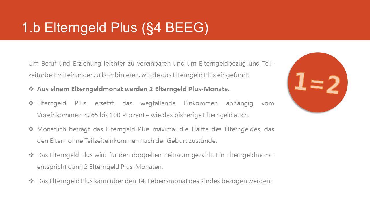 1.b Elterngeld Plus (§4 BEEG) Um Beruf und Erziehung leichter zu vereinbaren und um Elterngeldbezug und Teil- zeitarbeit miteinander zu kombinieren, wurde das Elterngeld Plus eingeführt.