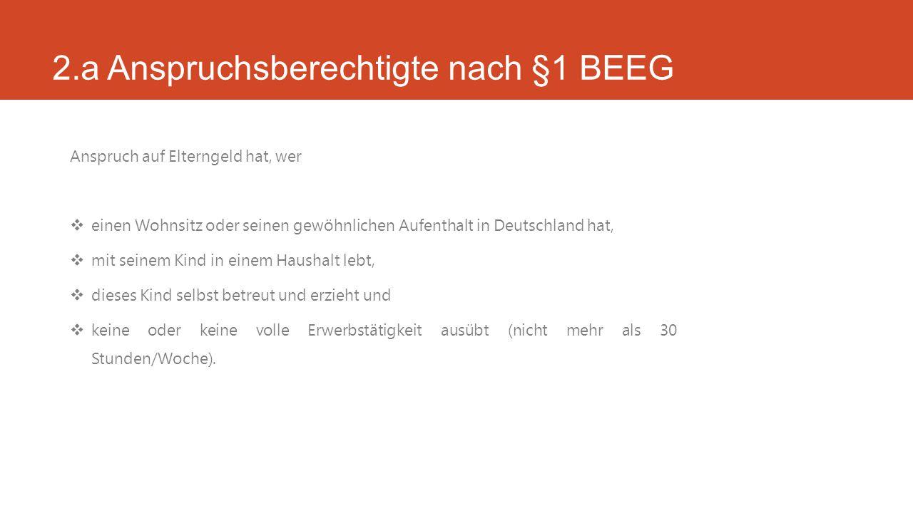 2.a Anspruchsberechtigte nach §1 BEEG Anspruch auf Elterngeld hat, wer  einen Wohnsitz oder seinen gewöhnlichen Aufenthalt in Deutschland hat,  mit seinem Kind in einem Haushalt lebt,  dieses Kind selbst betreut und erzieht und  keine oder keine volle Erwerbstätigkeit ausübt (nicht mehr als 30 Stunden/Woche).