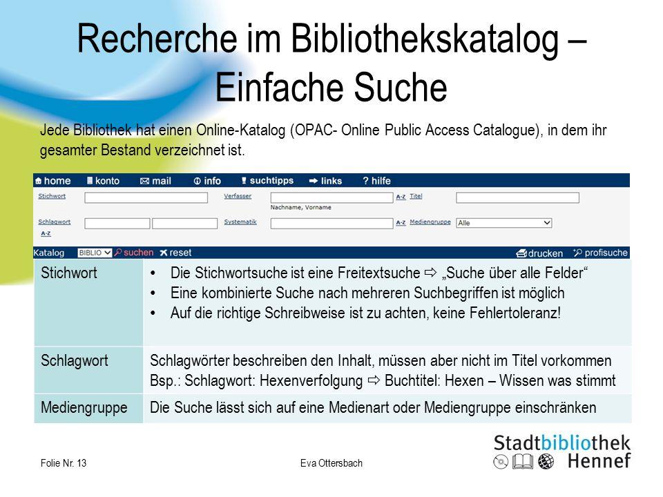 Eva Ottersbach Folie Nr. 13 Recherche im Bibliothekskatalog – Einfache Suche Jede Bibliothek hat einen Online-Katalog (OPAC- Online Public Access Cata