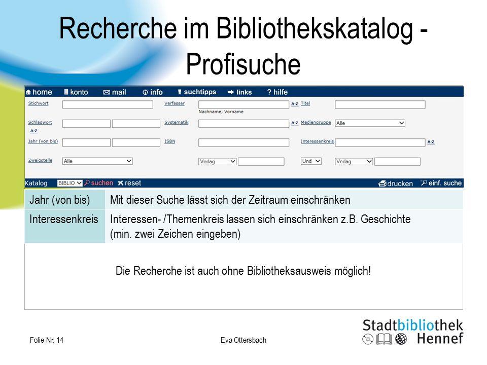 Eva Ottersbach Folie Nr. 14 Recherche im Bibliothekskatalog - Profisuche Die Recherche ist auch ohne Bibliotheksausweis möglich! Jahr (von bis)Mit die