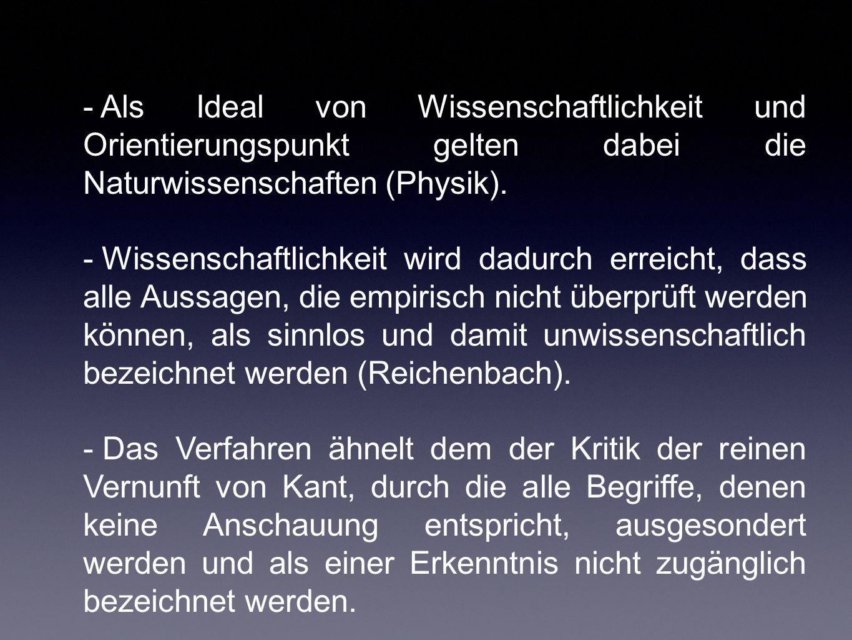 Positivismus im engeren Sinn (Carnap und Reichenbach) -Alle Aussagen, bei denen nicht angegeben werden kann, wie sie empirisch überprüft werden können, sind sinnlos.