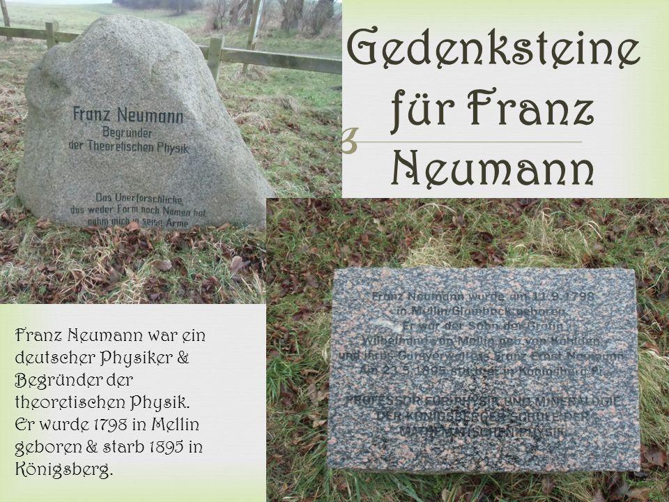  Gedenksteine für Franz Neumann Franz Neumann war ein deutscher Physiker & Begründer der theoretischen Physik. Er wurde 1798 in Mellin geboren & star