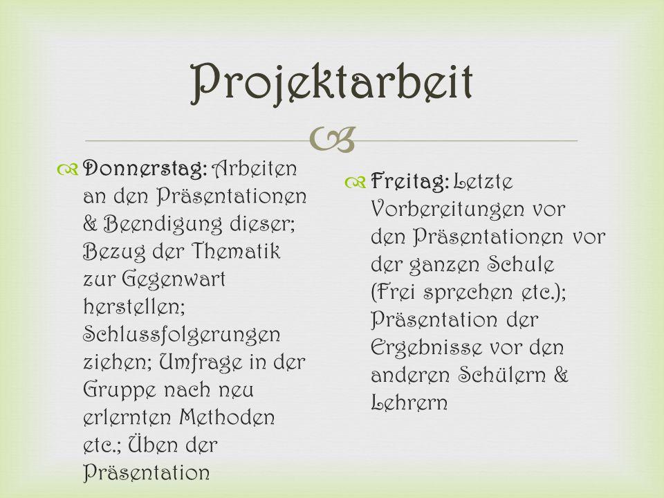  Projektarbeit  Donnerstag: Arbeiten an den Präsentationen & Beendigung dieser; Bezug der Thematik zur Gegenwart herstellen; Schlussfolgerungen zieh