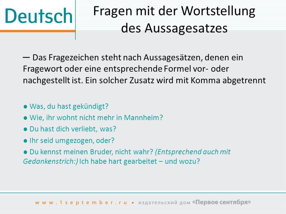 Fragen mit der Wortstellung des Aussagesatzes ─ Das Fragezeichen steht nach Aussagesätzen, denen ein Fragewort oder eine entsprechende Formel vor- ode