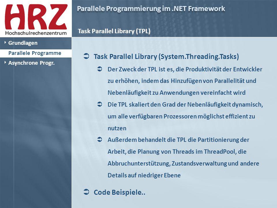 Parallele Programmierung im.NET Framework Task Parallel Library (TPL)  Task Parallel Library (System.Threading.Tasks)  Der Zweck der TPL ist es, die Produktivität der Entwickler zu erhöhen, indem das Hinzufügen von Parallelität und Nebenläufigkeit zu Anwendungen vereinfacht wird  Die TPL skaliert den Grad der Nebenläufigkeit dynamisch, um alle verfügbaren Prozessoren möglichst effizient zu nutzen  Außerdem behandelt die TPL die Partitionierung der Arbeit, die Planung von Threads im ThreadPool, die Abbruchunterstützung, Zustandsverwaltung und andere Details auf niedriger Ebene  Code Beispiele..