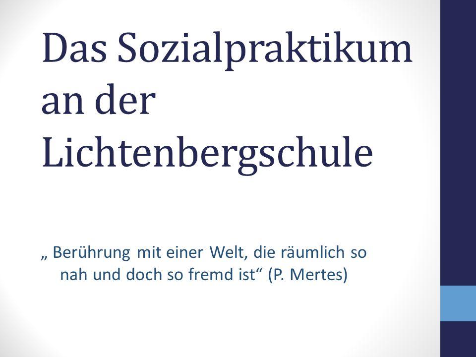"""Das Sozialpraktikum an der Lichtenbergschule """" Berührung mit einer Welt, die räumlich so nah und doch so fremd ist"""" (P. Mertes)"""