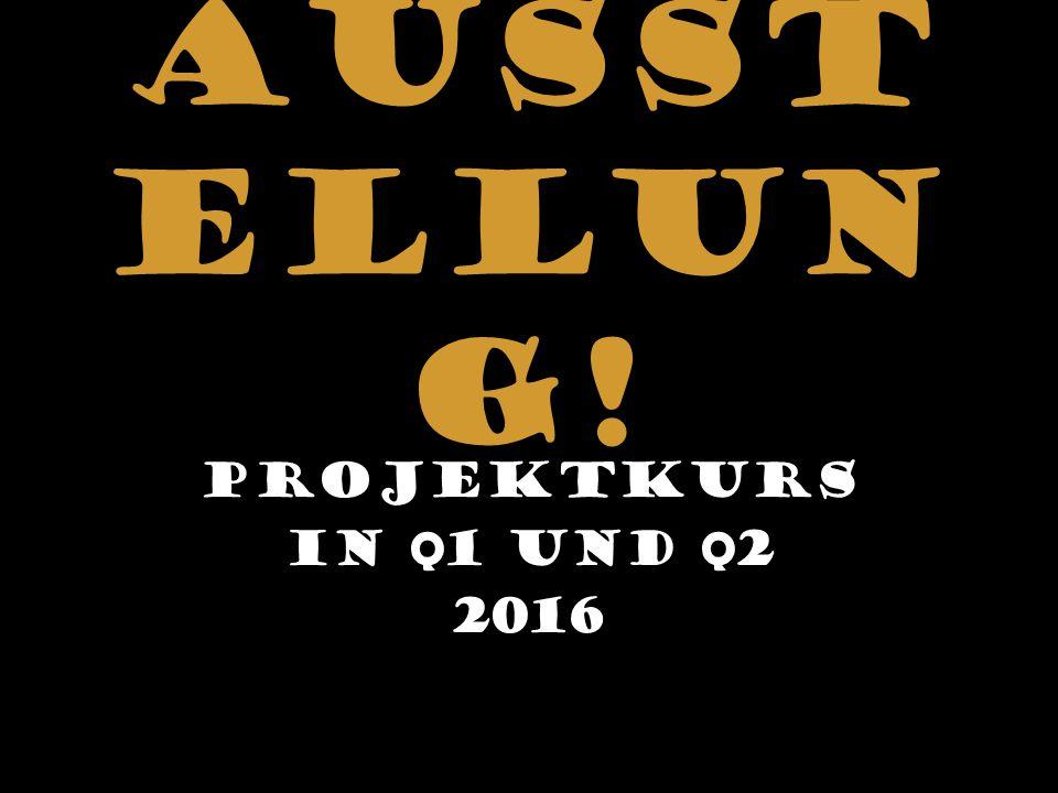 Ausst ellun g! Projektkurs In Q 1 und Q 2 2016