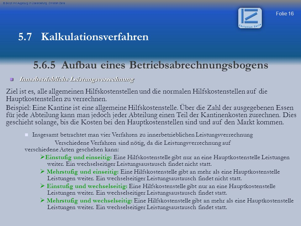 Folie 16 © Skript IHK Augsburg in Überarbeitung Christian Zerle Innerbetriebliche Leistungsverrechnung Innerbetriebliche Leistungsverrechnung Ziel ist es, alle allgemeinen Hilfskostenstellen und die normalen Hilfskostenstellen auf die Hauptkostenstellen zu verrechnen.