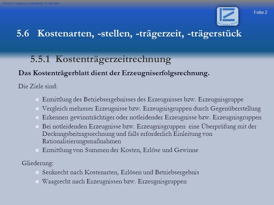 Folie 3 © Skript IHK Augsburg in Überarbeitung Christian Zerle Beispiel eines Kostenträgerblattes des Umsatzkostenverfahrens (GuV) 5.6 Kostenarten, -stellen, -trägerzeit, -trägerstück 5.5.1 Kostenträgerzeitrechnung Formelsammlung Seite 16