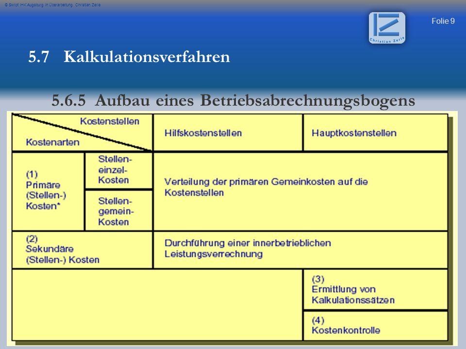 Folie 9 © Skript IHK Augsburg in Überarbeitung Christian Zerle 5.7 Kalkulationsverfahren 5.6.5 Aufbau eines Betriebsabrechnungsbogens
