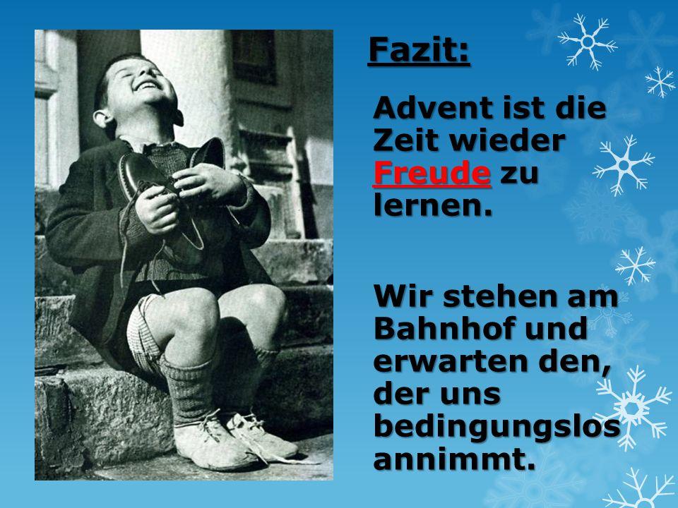 Fazit: Advent ist die Zeit wieder Freude zu lernen. Wir stehen am Bahnhof und erwarten den, der uns bedingungslos annimmt.