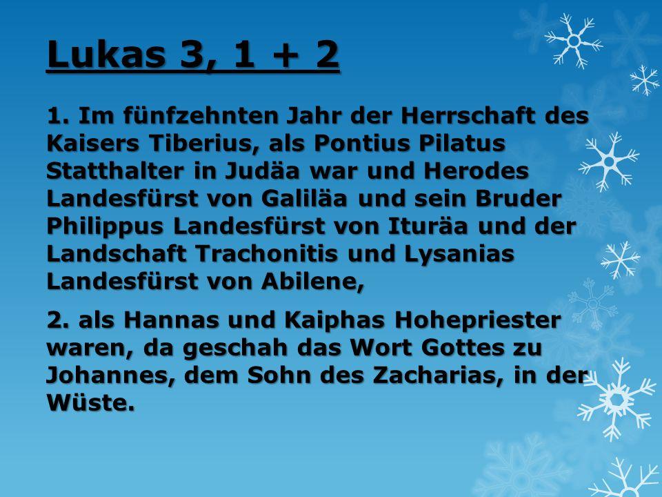 Lukas 3, 1 + 2 1. Im fünfzehnten Jahr der Herrschaft des Kaisers Tiberius, als Pontius Pilatus Statthalter in Judäa war und Herodes Landesfürst von Ga