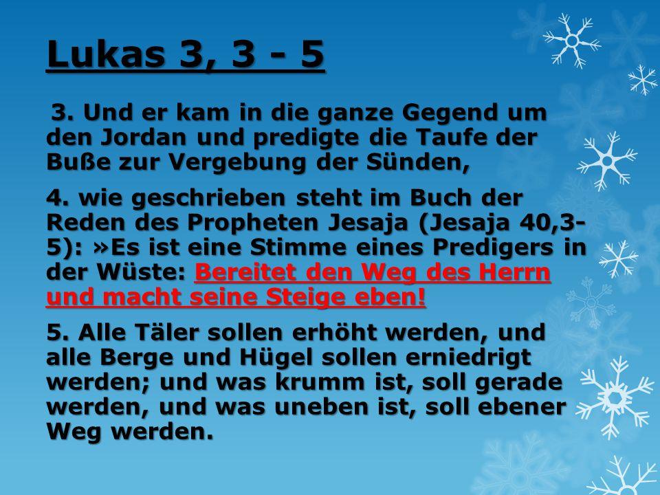 Lukas 3, 3 - 5 3. Und er kam in die ganze Gegend um den Jordan und predigte die Taufe der Buße zur Vergebung der Sünden, 4. wie geschrieben steht im B