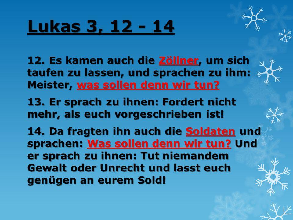 Lukas 3, 12 - 14 12. Es kamen auch die Zöllner, um sich taufen zu lassen, und sprachen zu ihm: Meister, was sollen denn wir tun? 13. Er sprach zu ihne