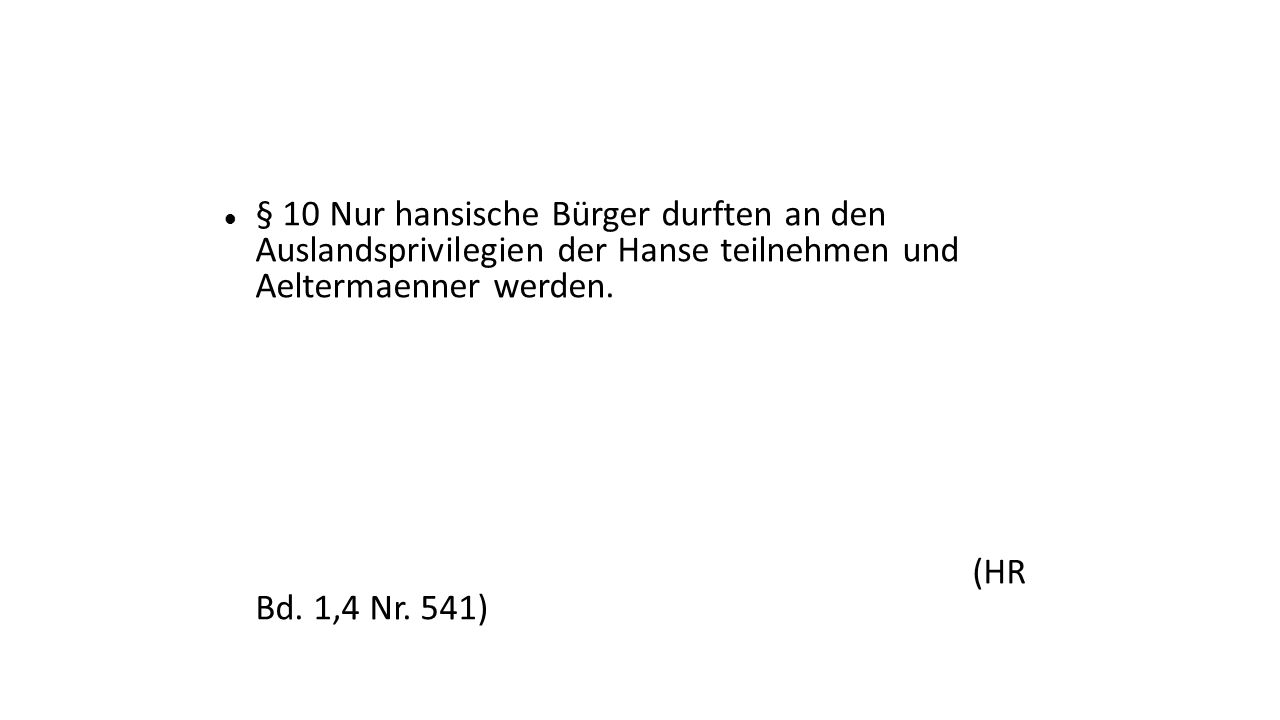 § 10 Nur hansische Bürger durften an den Auslandsprivilegien der Hanse teilnehmen und Aeltermaenner werden.