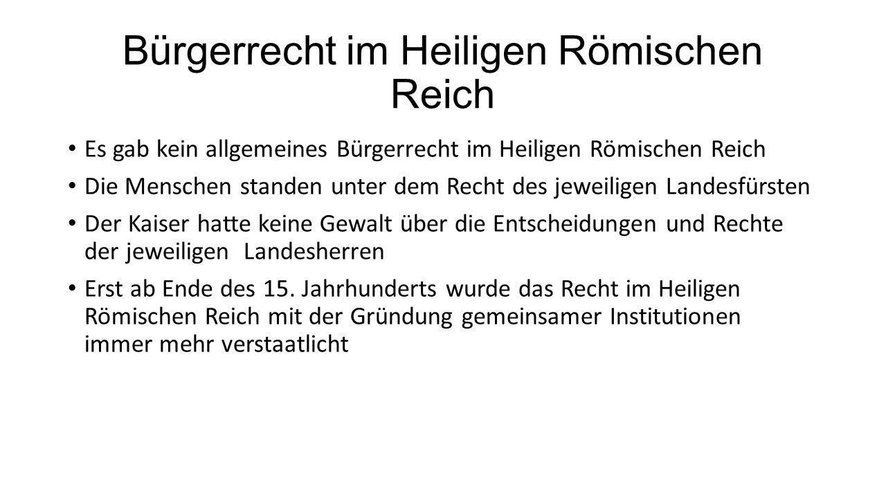 Bürgerrecht im Heiligen Römischen Reich Es gab kein allgemeines Bürgerrecht im Heiligen Römischen Reich Die Menschen standen unter dem Recht des jeweiligen Landesfürsten Der Kaiser hatte keine Gewalt über die Entscheidungen und Rechte der jeweiligen Landesherren Erst ab Ende des 15.