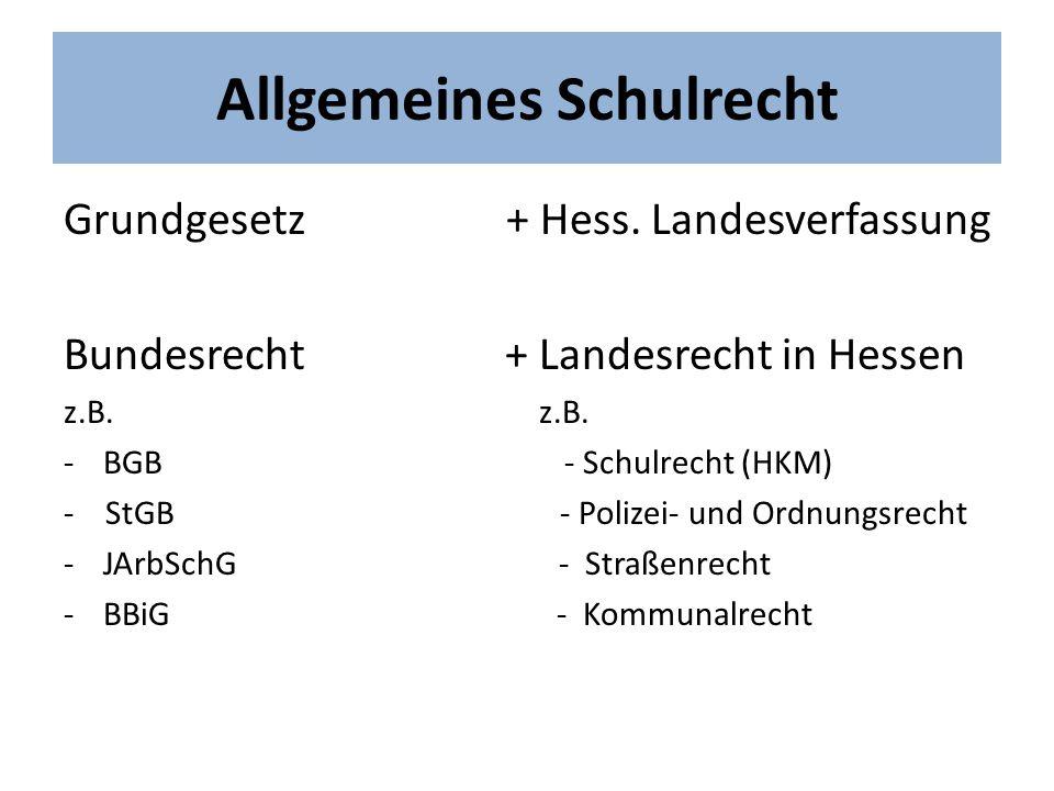 Allgemeines Schulrecht Grundgesetz + Hess. Landesverfassung Bundesrecht + Landesrecht in Hessen z.B. -BGB - Schulrecht (HKM) - StGB - Polizei- und Ord
