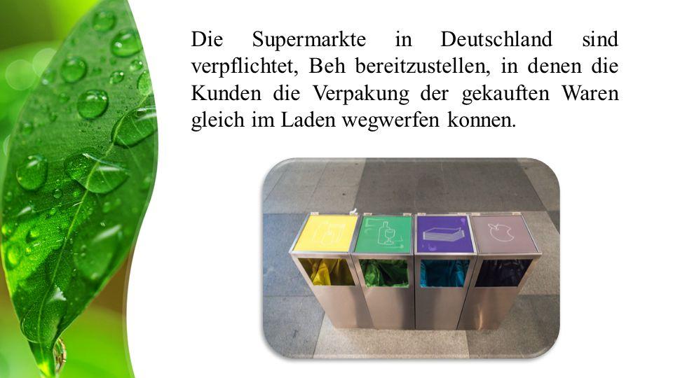 Die Supermarkte in Deutschland sind verpflichtet, Beh bereitzustellen, in denen die Kunden die Verpakung der gekauften Waren gleich im Laden wegwerfen konnen.