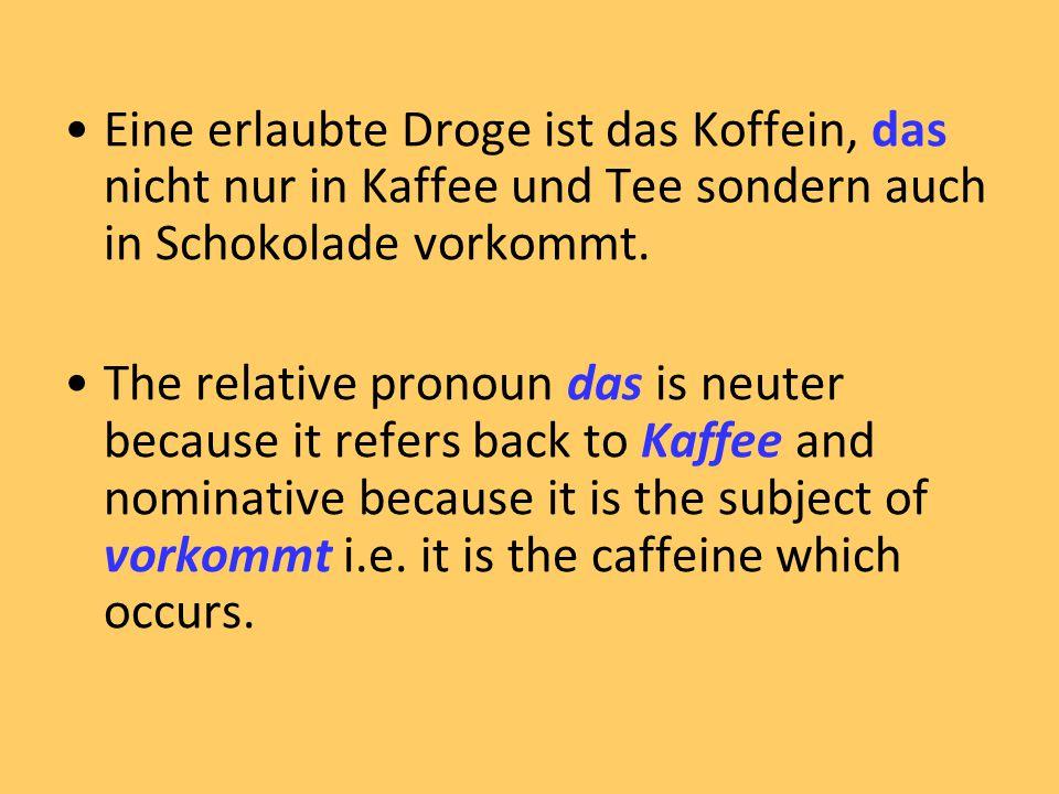 Eine erlaubte Droge ist das Koffein, das nicht nur in Kaffee und Tee sondern auch in Schokolade vorkommt. The relative pronoun das is neuter because i