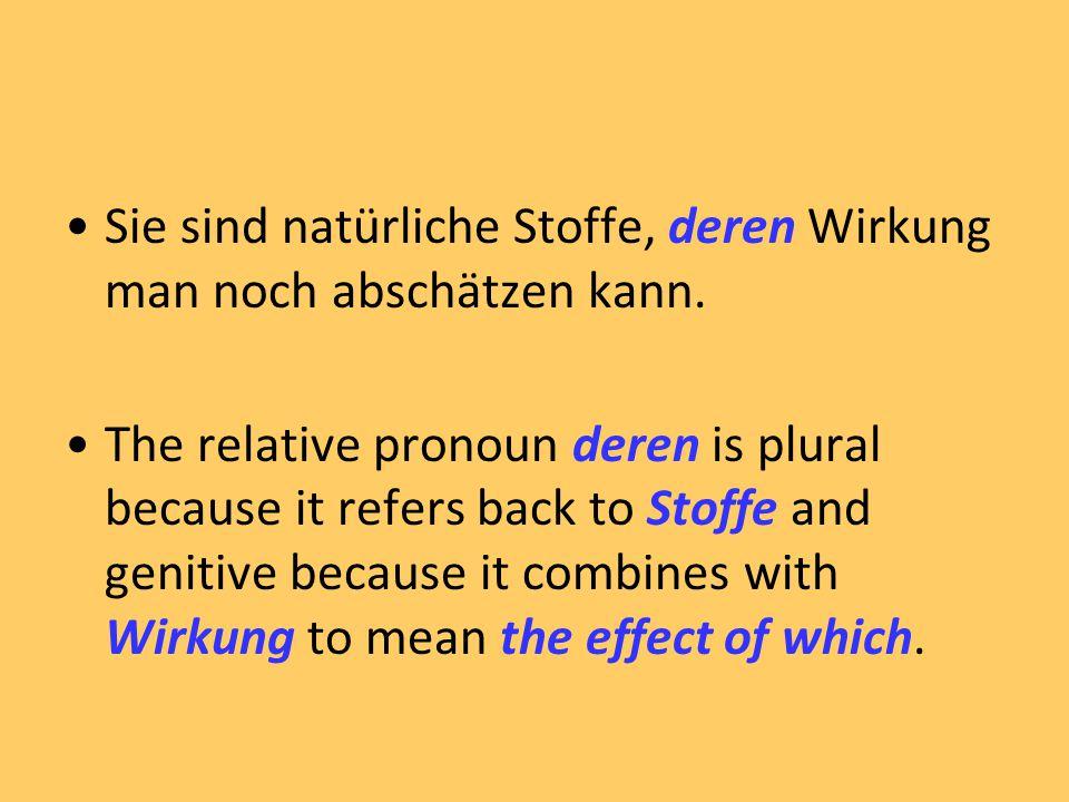 Sie sind natürliche Stoffe, deren Wirkung man noch abschätzen kann. The relative pronoun deren is plural because it refers back to Stoffe and genitive