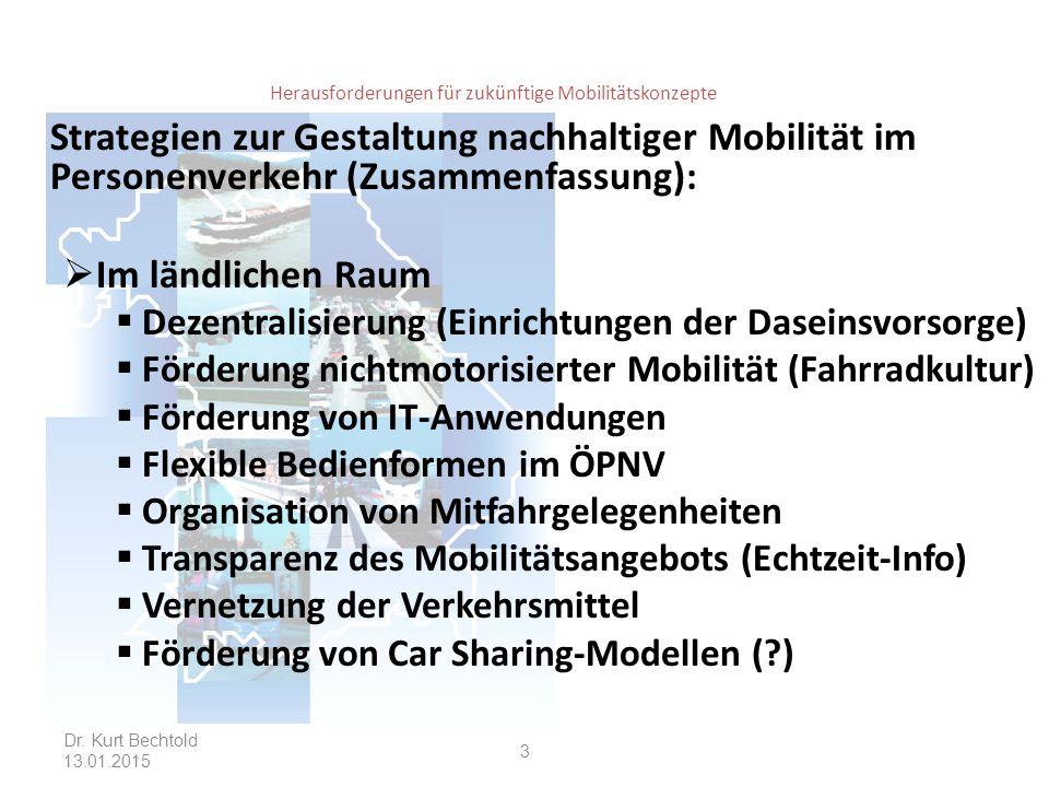 Herausforderungen für zukünftige Mobilitätskonzepte Strategien zur Gestaltung nachhaltiger Mobilität im Personenverkehr (Zusammenfassung):  Im ländlichen Raum  Dezentralisierung (Einrichtungen der Daseinsvorsorge)  Förderung nichtmotorisierter Mobilität (Fahrradkultur)  Förderung von IT-Anwendungen  Flexible Bedienformen im ÖPNV  Organisation von Mitfahrgelegenheiten  Transparenz des Mobilitätsangebots (Echtzeit-Info)  Vernetzung der Verkehrsmittel  Förderung von Car Sharing-Modellen (?) Dr.