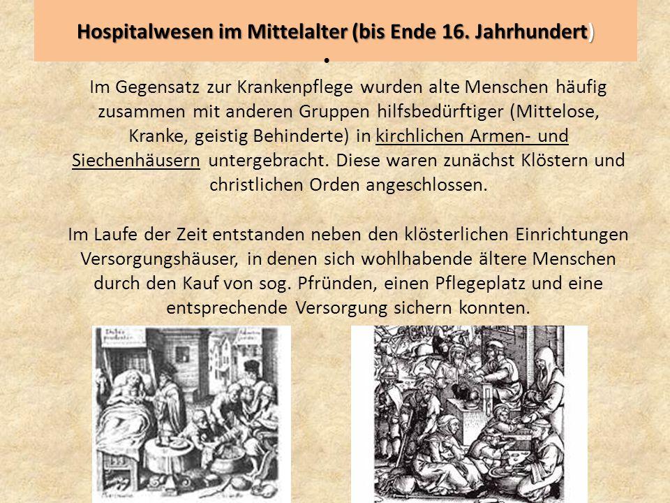 Hospitalwesen im Mittelalter (bis Ende 16. Jahrhundert) Im Gegensatz zur Krankenpflege wurden alte Menschen häufig zusammen mit anderen Gruppen hilfsb