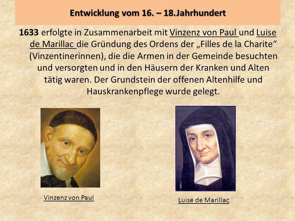 """Entwicklung vom 16. – 18.Jahrhundert 1633 erfolgte in Zusammenarbeit mit Vinzenz von Paul und Luise de Marillac die Gründung des Ordens der """"Filles de"""
