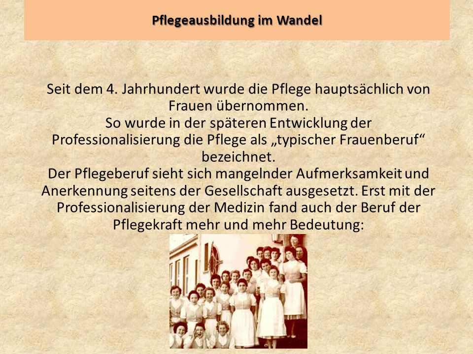Pflegeausbildung im Wandel Seit dem 4. Jahrhundert wurde die Pflege hauptsächlich von Frauen übernommen. So wurde in der späteren Entwicklung der Prof