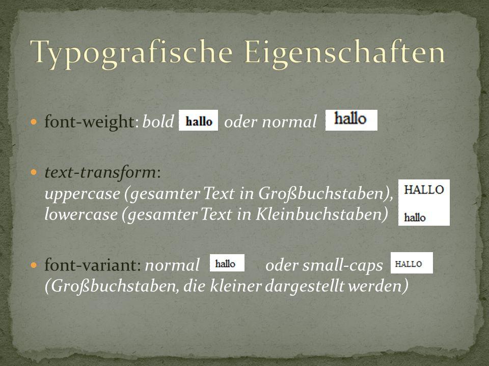 font-weight: bold oder normal text-transform: uppercase (gesamter Text in Großbuchstaben), lowercase (gesamter Text in Kleinbuchstaben) font-variant: normal oder small-caps (Großbuchstaben, die kleiner dargestellt werden)