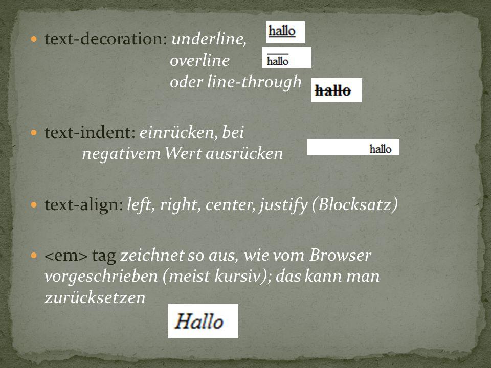 text-decoration: underline, overline oder line-through text-indent: einrücken, bei negativem Wert ausrücken text-align: left, right, center, justify (Blocksatz) tag zeichnet so aus, wie vom Browser vorgeschrieben (meist kursiv); das kann man zurücksetzen