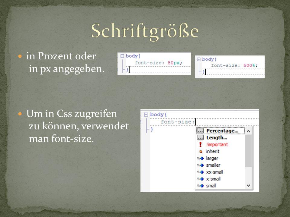 in Prozent oder in px angegeben. Um in Css zugreifen zu können, verwendet man font-size.