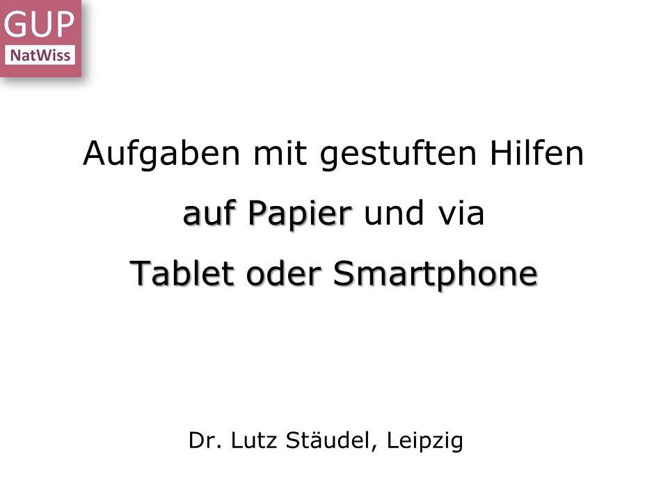 auf Papier Tablet oder Smartphone Aufgaben mit gestuften Hilfen auf Papier und via Tablet oder Smartphone Dr. Lutz Stäudel, Leipzig