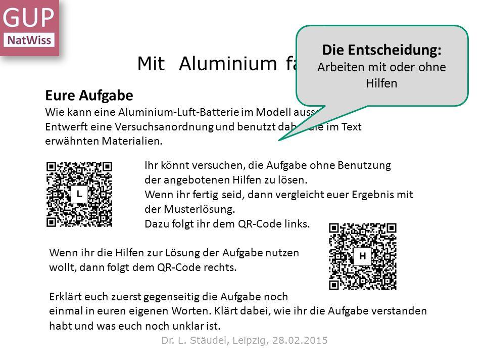 Mit Aluminium fahren? Dr. L. Stäudel, Leipzig, 28.02.2015 Eure Aufgabe Wie kann eine Aluminium-Luft-Batterie im Modell aussehen? Entwerft eine Versuch