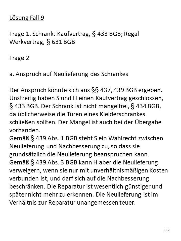 Lösung Fall 9 Frage 1. Schrank: Kaufvertrag, § 433 BGB; Regal Werkvertrag, § 631 BGB Frage 2 a. Anspruch auf Neulieferung des Schrankes Der Anspruch k