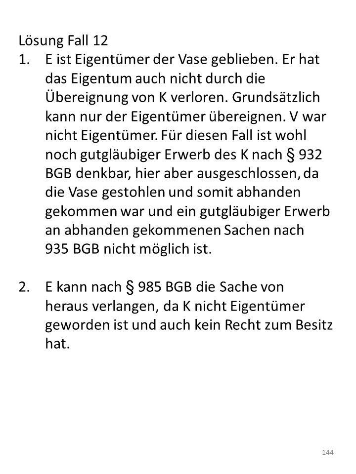 Lösung Fall 12 1.E ist Eigentümer der Vase geblieben. Er hat das Eigentum auch nicht durch die Übereignung von K verloren. Grundsätzlich kann nur der