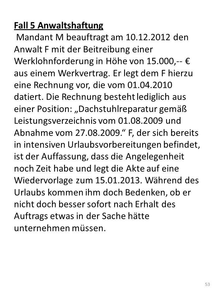 Fall 5 Anwaltshaftung Mandant M beauftragt am 10.12.2012 den Anwalt F mit der Beitreibung einer Werklohnforderung in Höhe von 15.000,-- € aus einem We